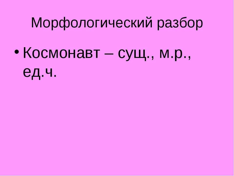 Морфологический разбор Космонавт – сущ., м.р., ед.ч.