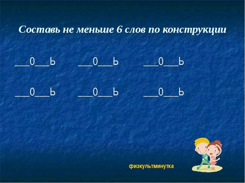 Составь не меньше 6 слов по конструкции ___0___Ь ___0___Ь ___0___Ь ___0___Ь _...