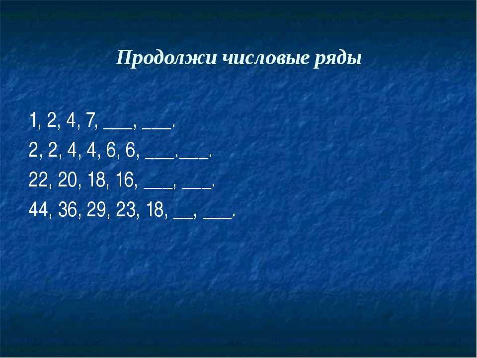 Продолжи числовые ряды 1, 2, 4, 7, ___, ___. 2, 2, 4, 4, 6, 6, ___.___. 22, 2...