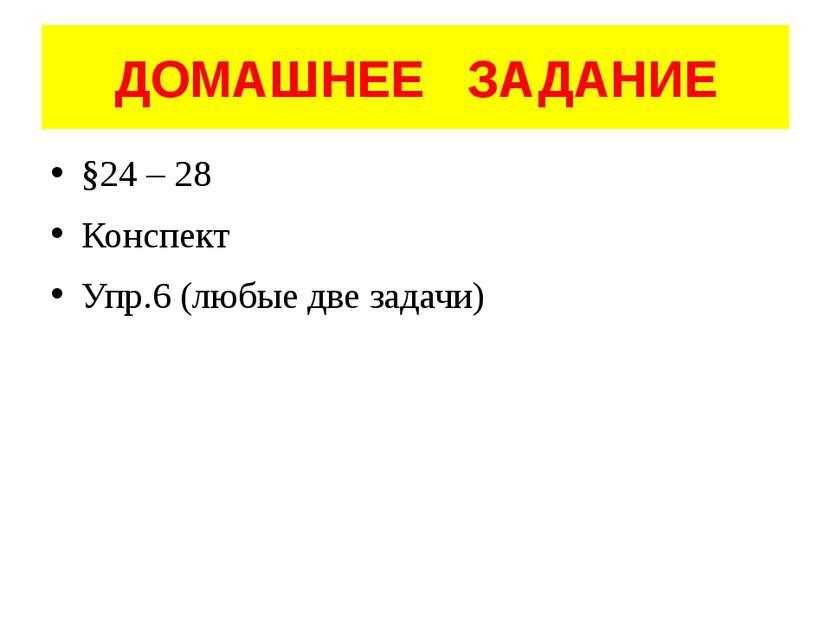 ДОМАШНЕЕ ЗАДАНИЕ §24 – 28 Конспект Упр.6 (любые две задачи)