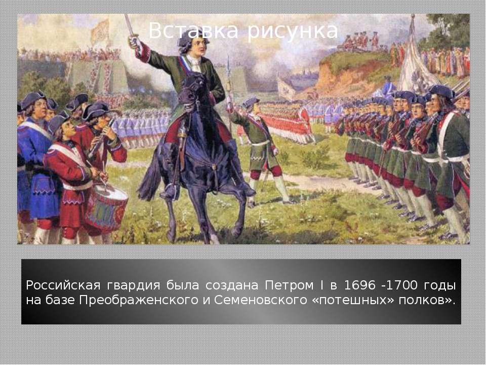 Российская гвардия была создана Петром I в 1696 -1700 годы на базе Преображен...