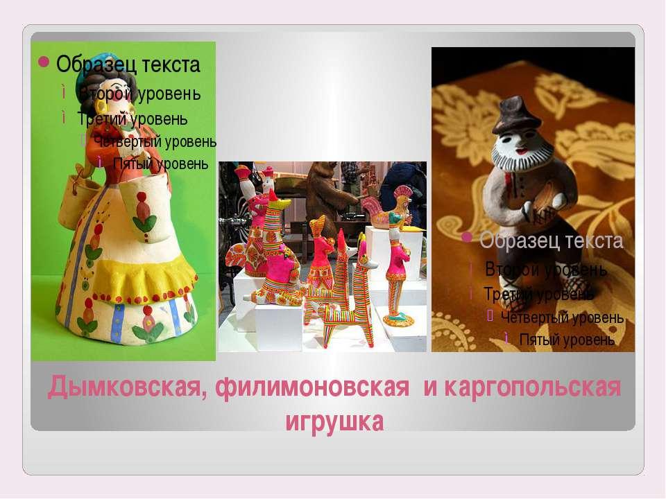 Дымковская, филимоновская и каргопольская игрушка