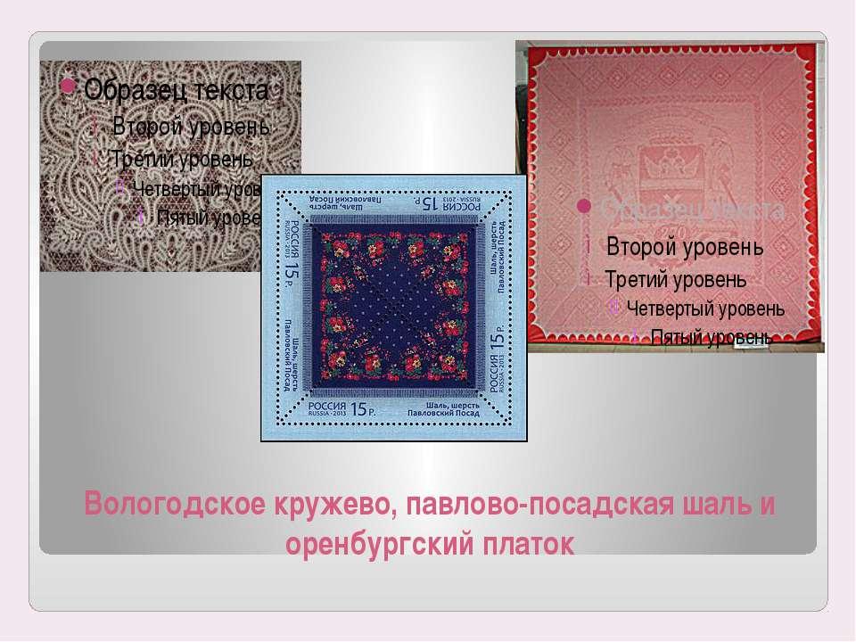 Вологодское кружево, павлово-посадская шаль и оренбургский платок