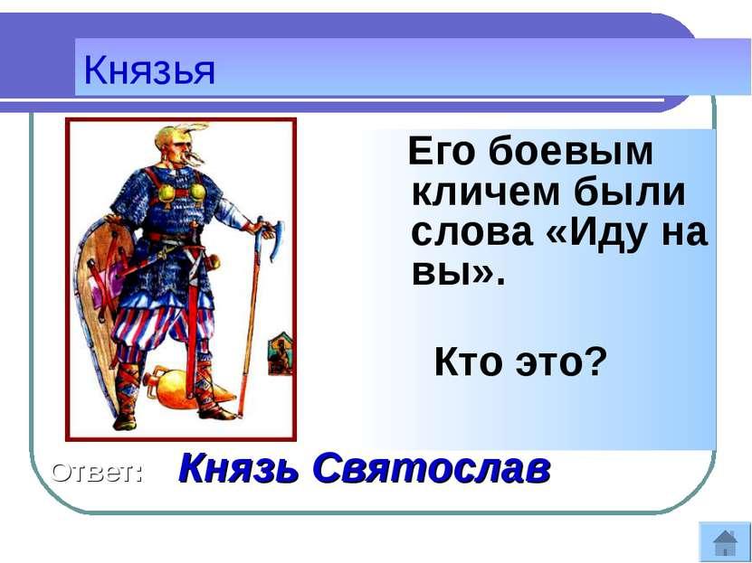 Его боевым кличем были слова «Иду на вы». Кто это? Князья Ответ: Князь Святослав