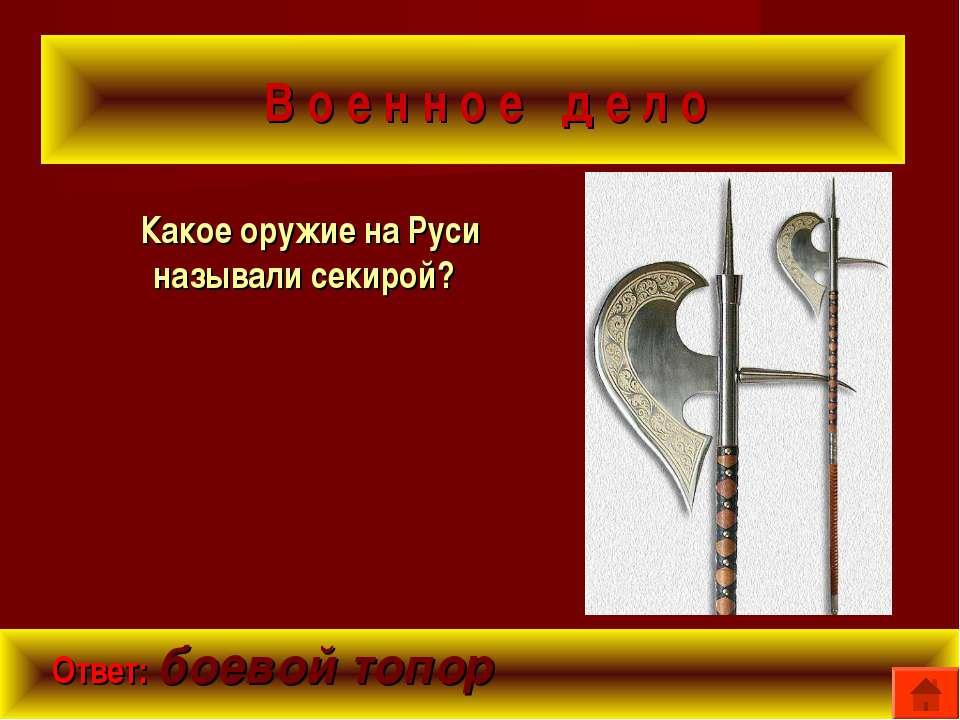 В о е н н о е д е л о Какое оружие на Руси называли секирой? Ответ: боевой топор