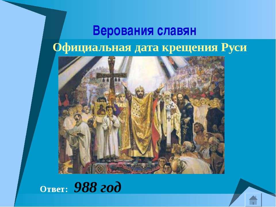 Верования славян Официальная дата крещения Руси Ответ: 988 год