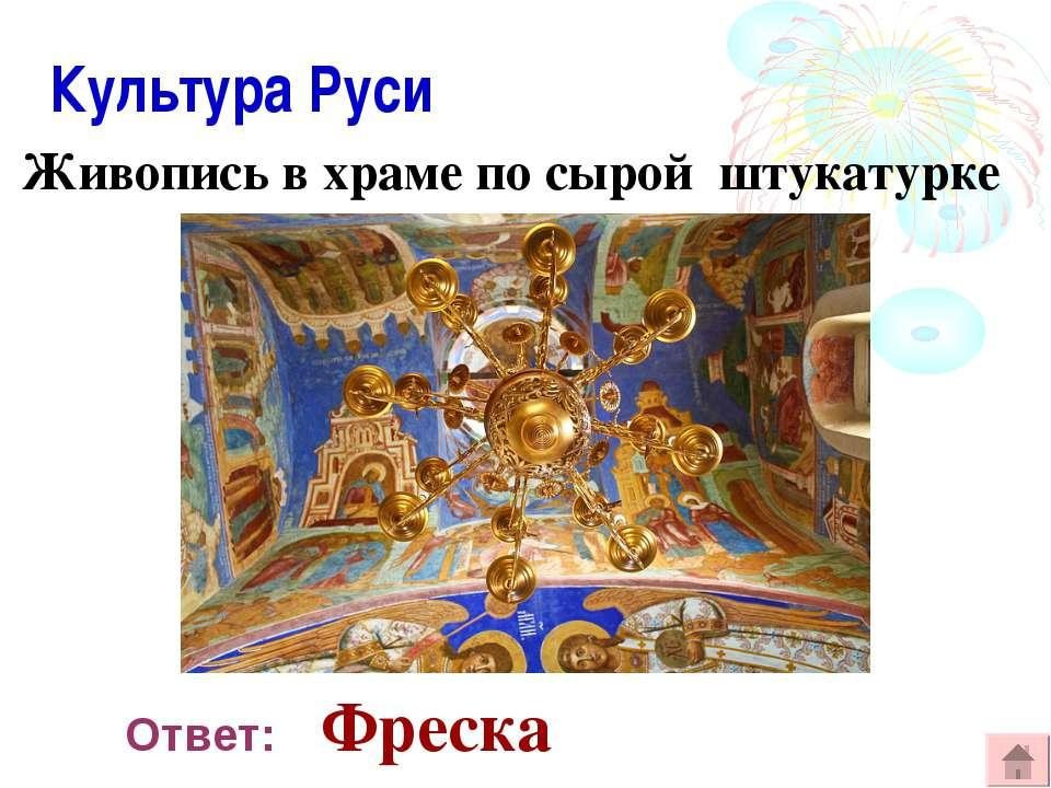 Культура Руси Живопись в храме по сырой штукатурке Ответ: Фреска