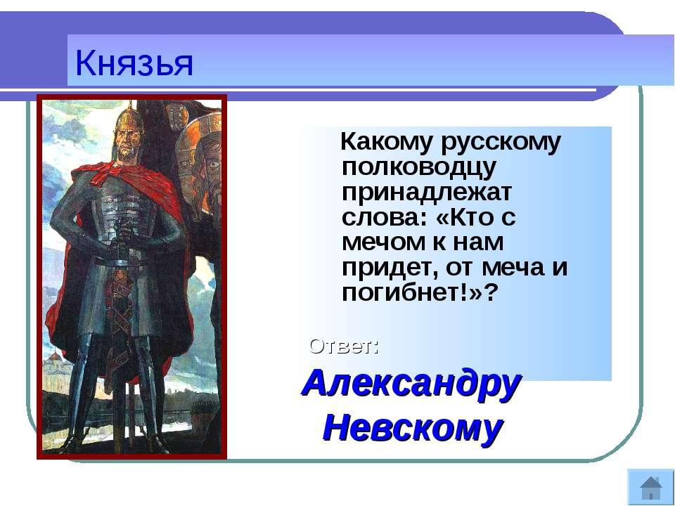 Князья Какому русскому полководцу принадлежат слова: «Кто с мечом к нам приде...