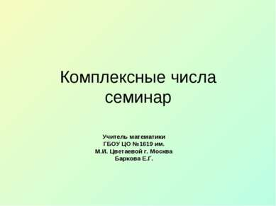 Комплексные числа семинар Учитель математики ГБОУ ЦО №1619 им. М.И. Цветаевой...