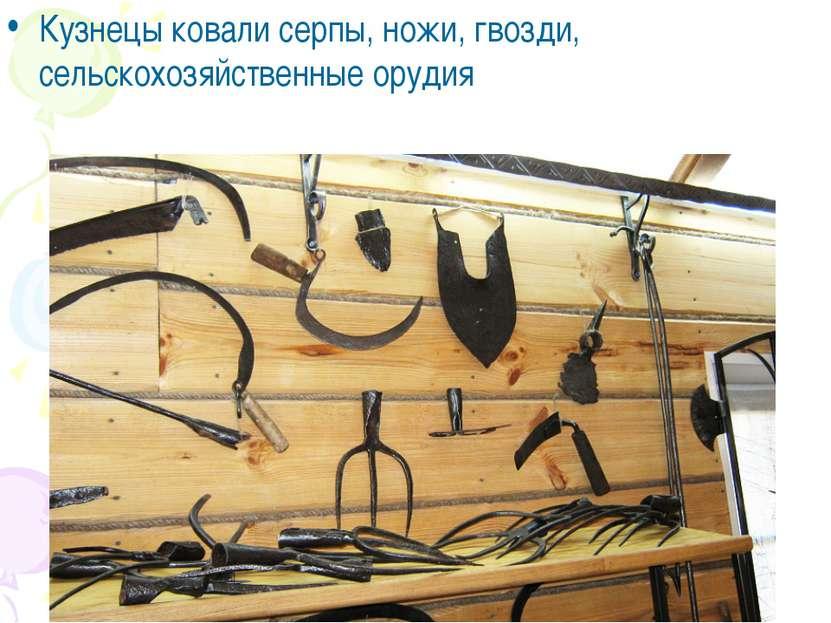 Кузнецы ковали серпы, ножи, гвозди, сельскохозяйственные орудия