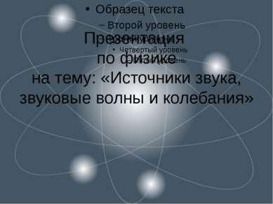 Презентация по физике на тему: «Источники звука, звуковые волны и колебания»