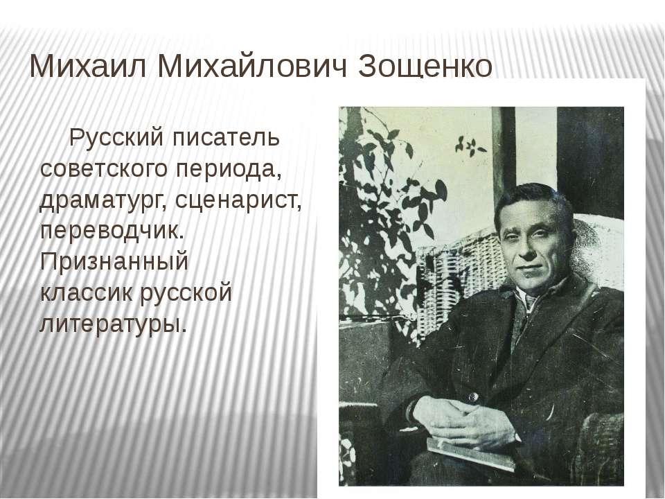 Михаил Михайлович Зощенко Русский писатель советскогопериода, драматург, сце...