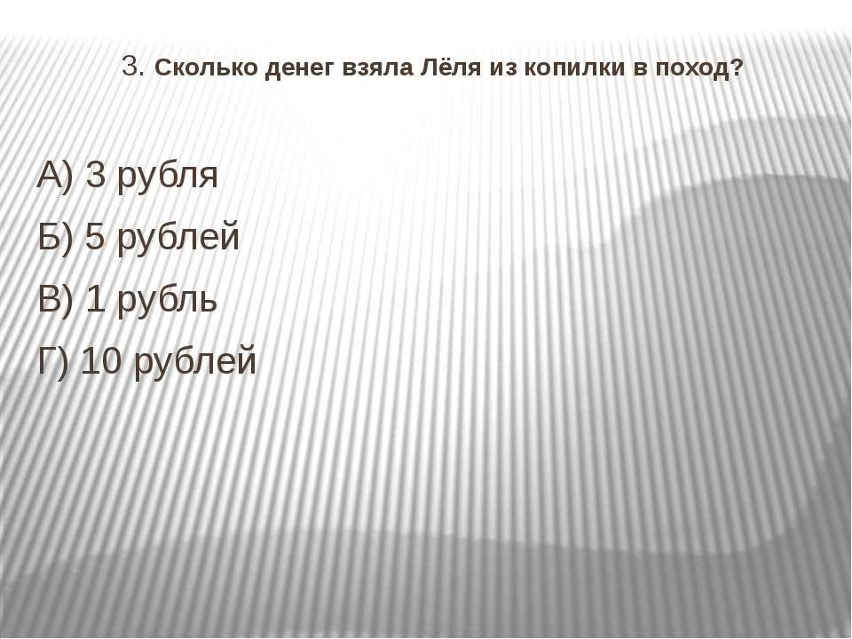 3. Сколько денег взяла Лёля из копилки в поход? А) 3 рубля Б)5 рублей В) 1 р...