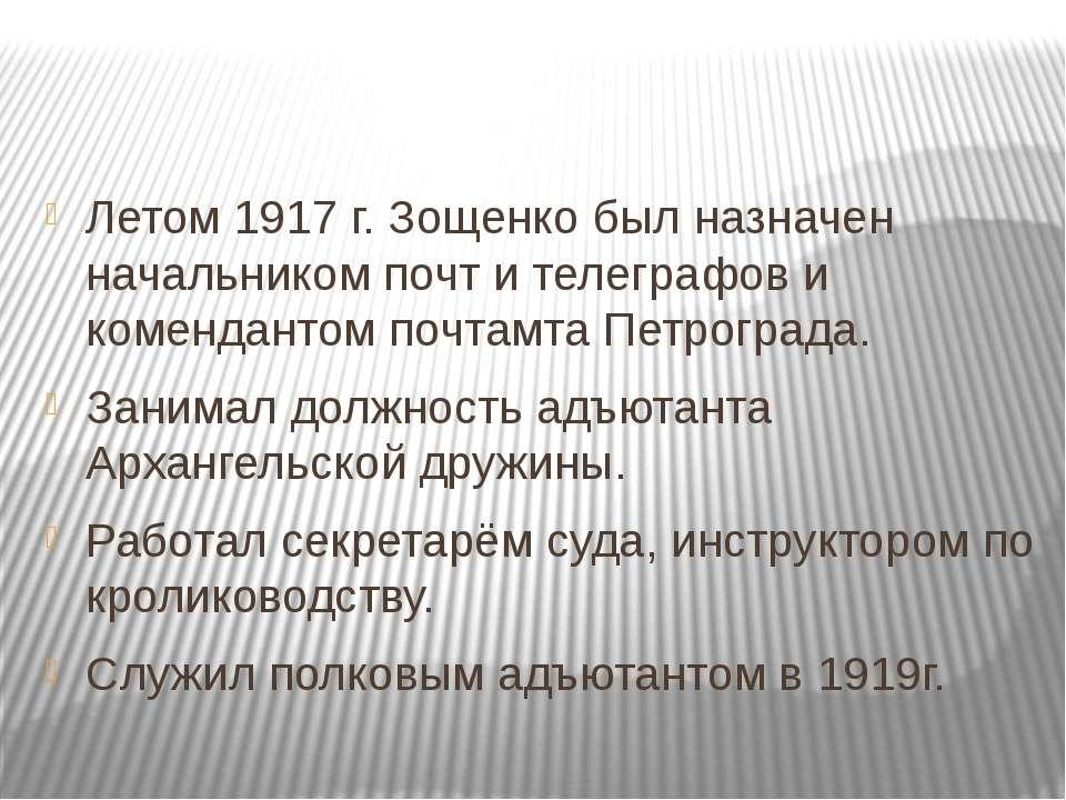 Летом 1917г. Зощенко был назначен начальником почт и телеграфов и коменданто...
