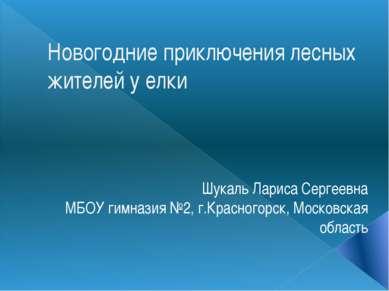 Новогодние приключения лесных жителей у елки Шукаль Лариса Сергеевна МБОУ гим...
