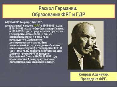 АДЕНАУЭР Конрад (1876-1967), федеральный канцлер ФРГ в 1949-1963 годах. В 191...