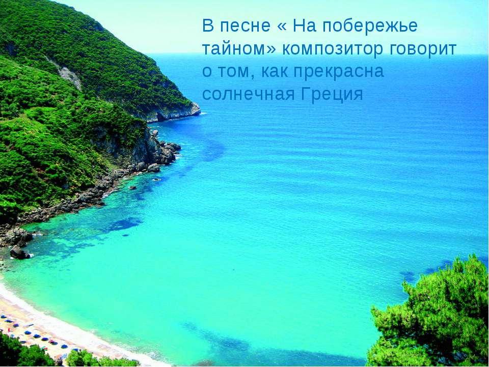 В песне « На побережье тайном» композитор говорит о том, как прекрасна солнеч...