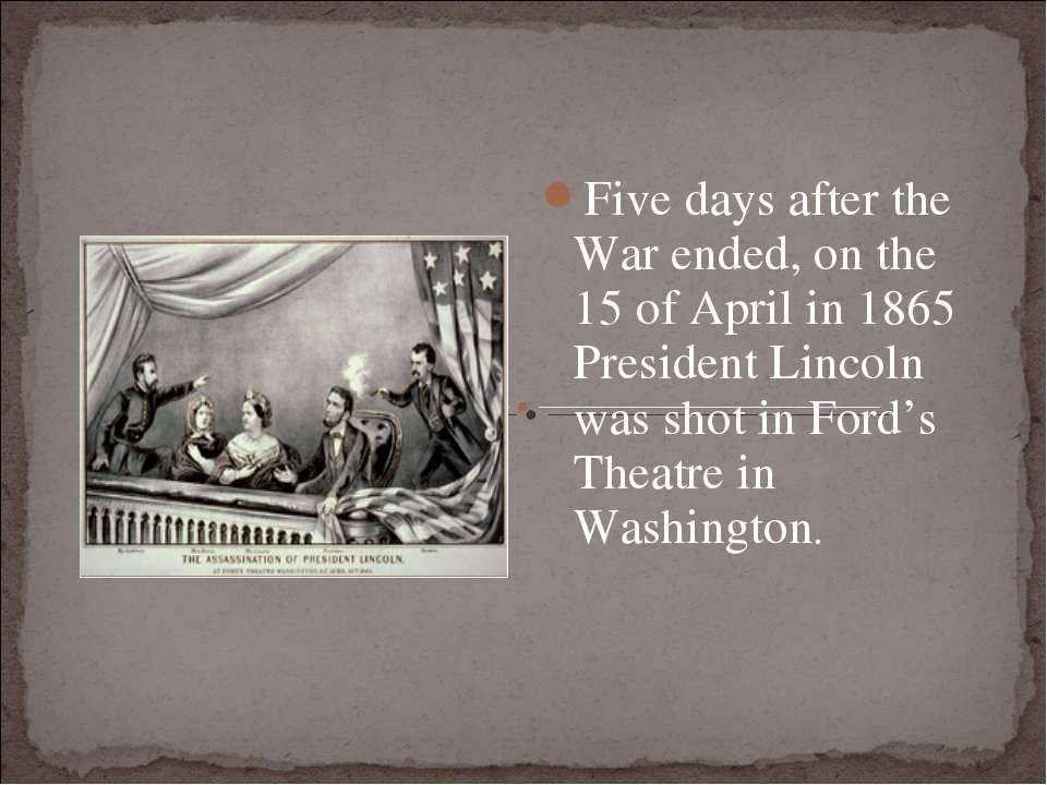 Five days after the War ended, on the 15 of April in 1865 President Lincoln w...