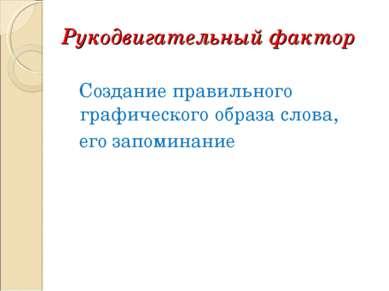 Рукодвигательный фактор Создание правильного графического образа слова, его з...