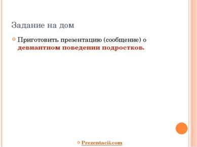 Задание на дом Приготовить презентацию (сообщение) о девиантном поведении под...