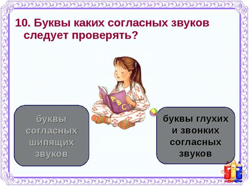 10. Буквы каких согласных звуков следует проверять? буквы глухих и звонких со...