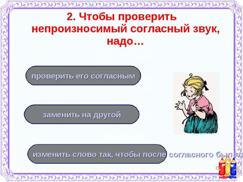 2. Чтобы проверить непроизносимый согласный звук, надо… изменить слово так, ч...