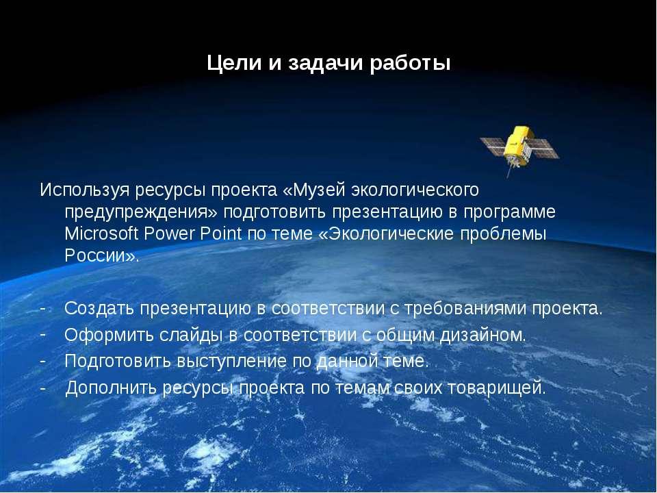 Цели и задачи работы Используя ресурсы проекта «Музей экологического предупре...