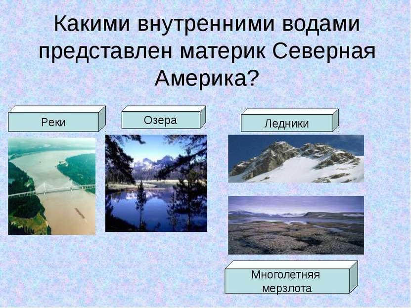 Какими внутренними водами представлен материк Северная Америка? Реки Озера Ле...