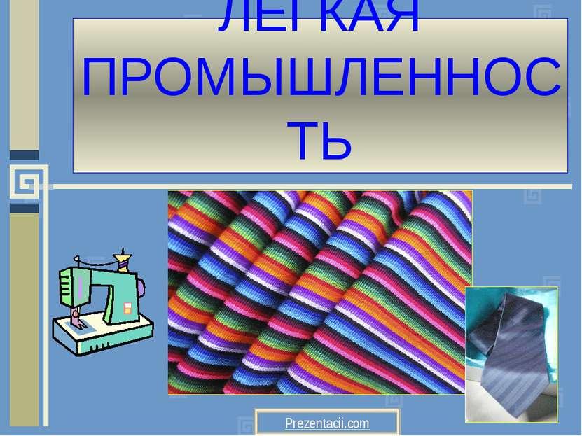 ЛЕГКАЯ ПРОМЫШЛЕННОСТЬ Prezentacii.com