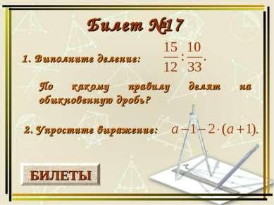 БИЛЕТЫ Билет №17 1. Выполните деление: 2. Упростите выражение: По какому прав...