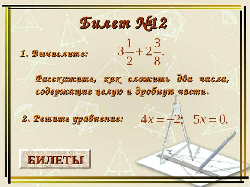 БИЛЕТЫ Билет №12 1. Вычислите: 2. Решите уравнение: Расскажите, как сложить д...