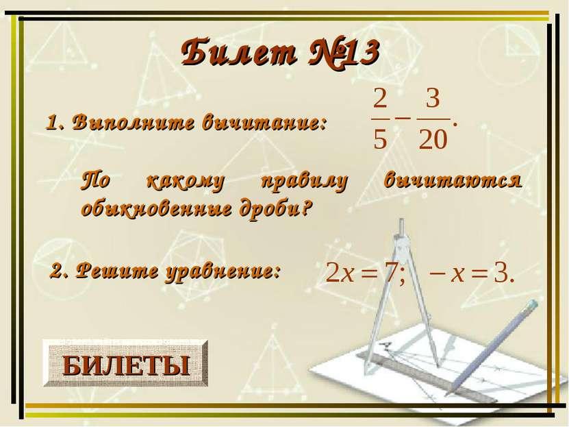 БИЛЕТЫ Билет №13 1. Выполните вычитание: 2. Решите уравнение: По какому прави...