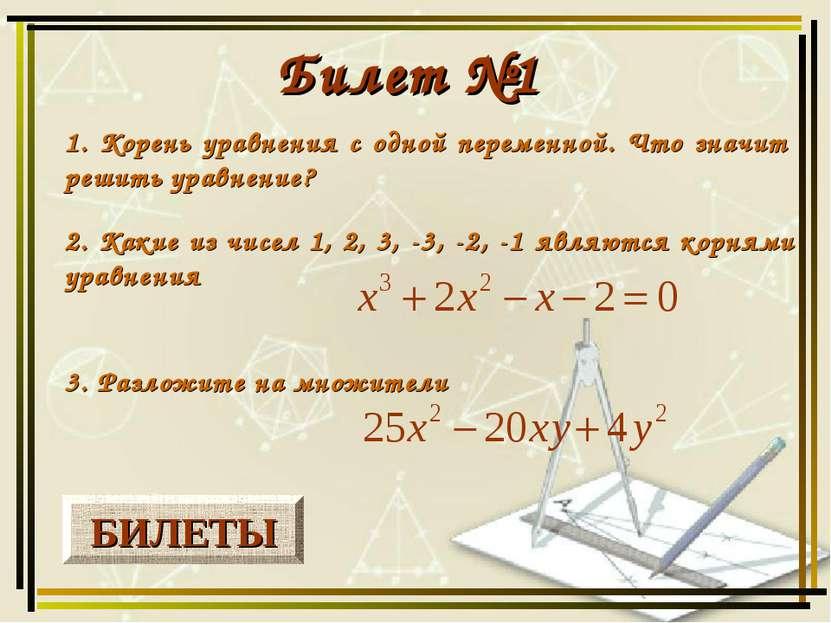 БИЛЕТЫ Билет №1 1. Корень уравнения с одной переменной. Что значит решить ура...