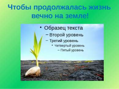 Чтобы продолжалась жизнь вечно на земле!
