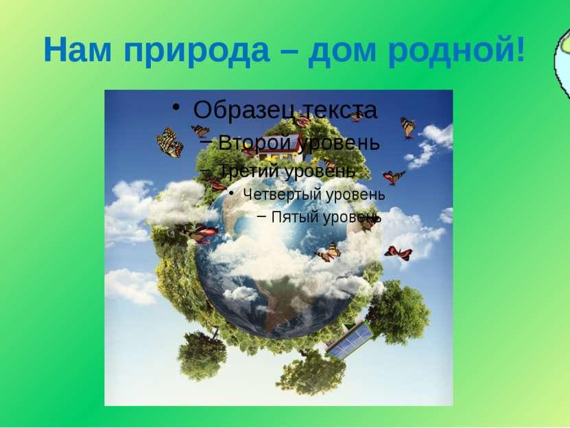 Нам природа – дом родной!