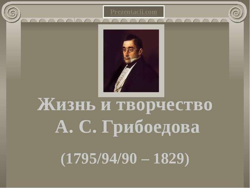Жизнь и творчество А. С. Грибоедова (1795/94/90 – 1829) Prezentacii.com
