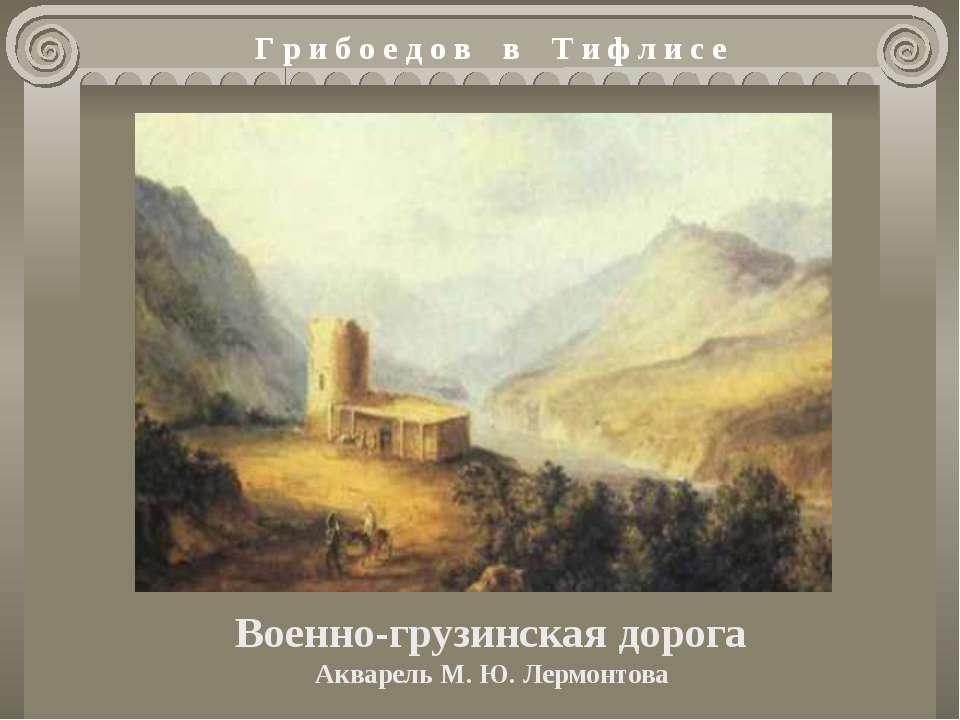 Военно-грузинская дорога Акварель М. Ю. Лермонтова Г р и б о е д о в в Т и ф ...