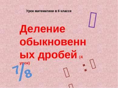 Урок математики в 6 классе Деление обыкновенных дробей (4 урок) ⅔ ⅞ ⅕ : ⅗ ₌