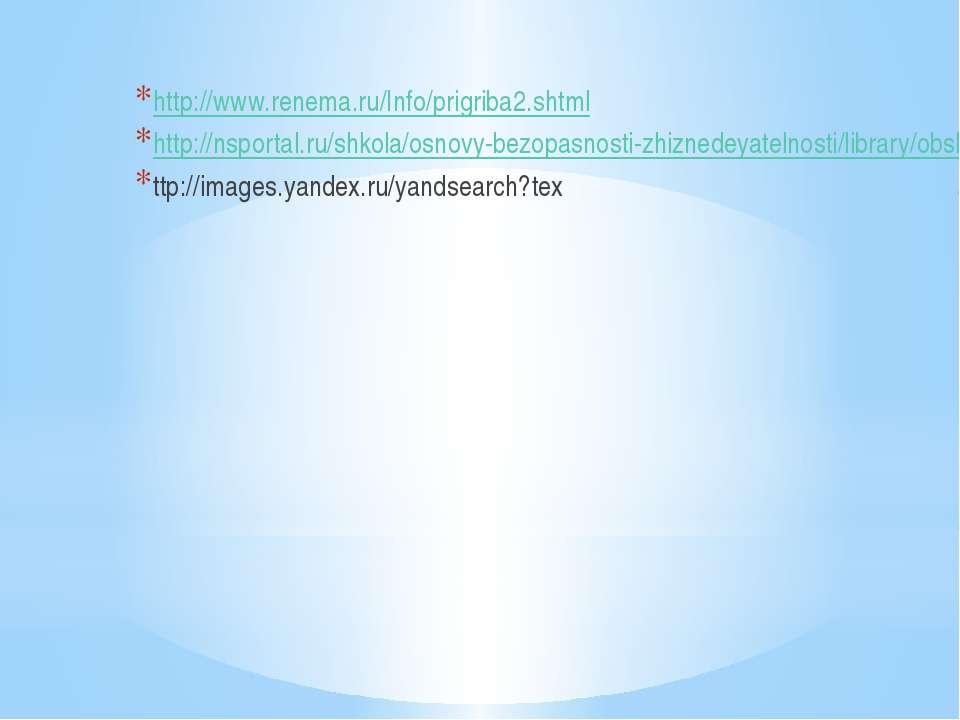 http://www.renema.ru/Info/prigriba2.shtml http://nsportal.ru/shkola/osnovy-be...
