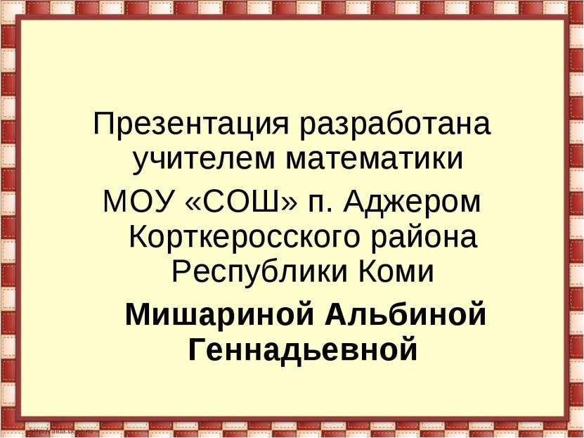 Презентация разработана учителем математики МОУ «СОШ» п. Аджером Корткеросско...