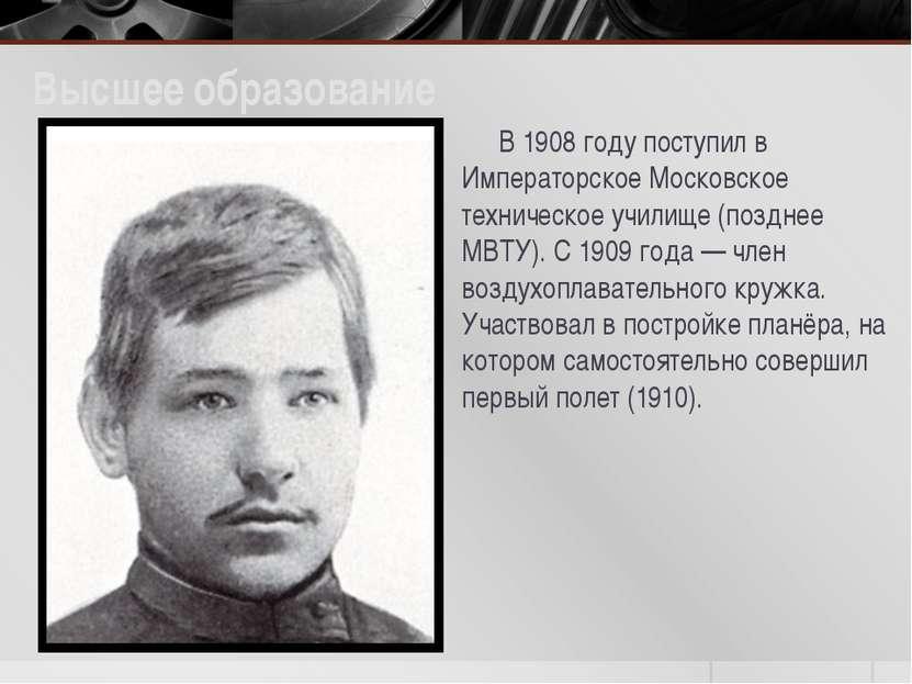 Высшее образование В 1908 году поступил в Императорское Московское техническо...