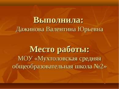 Выполнила: Дажинова Валентина Юрьевна Место работы: МОУ «Мухтоловская средняя...
