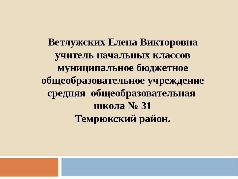 Ветлужских Елена Викторовна учитель начальных классов муниципальное бюджетное...