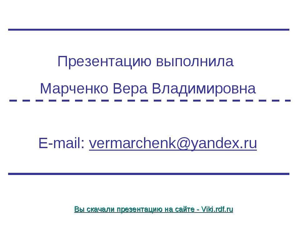 Презентацию выполнила Марченко Вера Владимировна E-mail: vermarchenk@yandex.r...