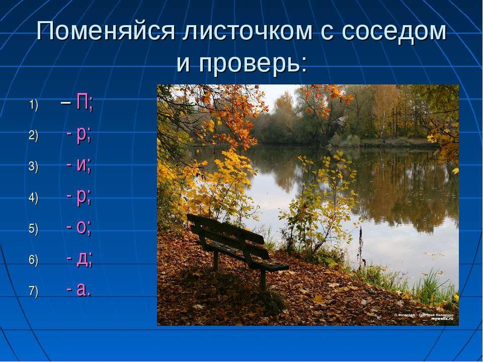 Поменяйся листочком с соседом и проверь: – П; - р; - и; - р; - о; - д; - а.