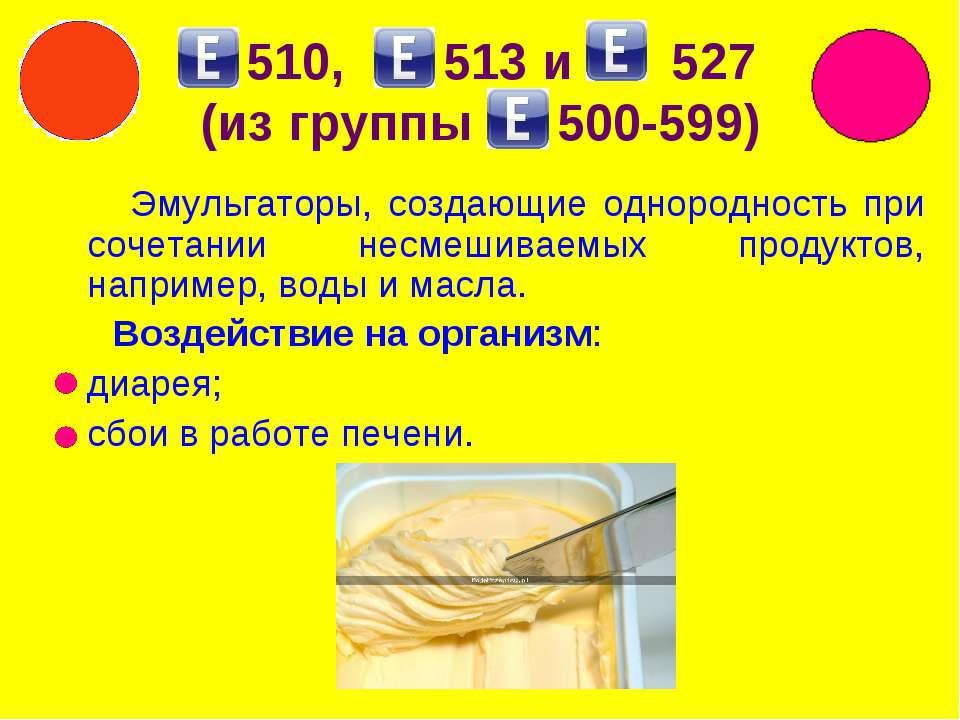 510, 513 и 527 (из группы 500-599) Эмульгаторы, создающие однородность при со...