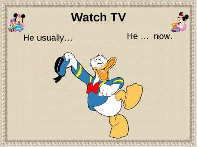 He usually… He … now. Watch TV
