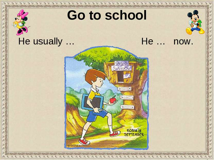 Go to school He usually … He … now.