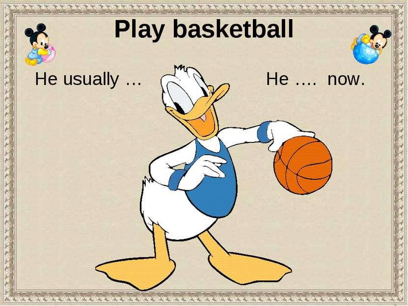 Play basketball He …. now. He usually …