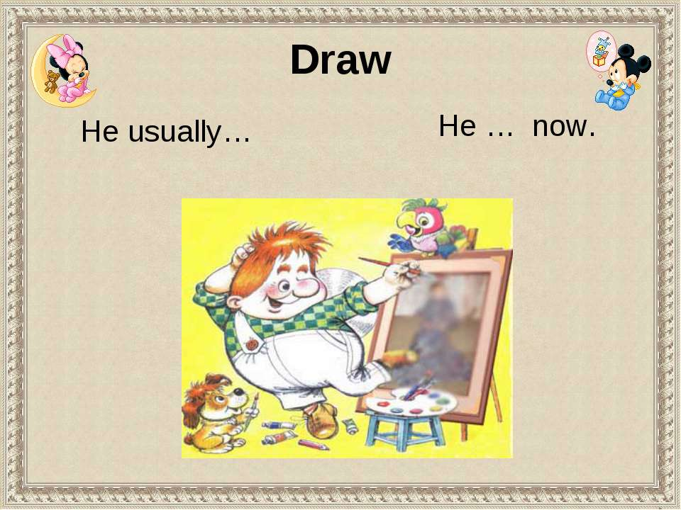 He usually… He … now. Draw